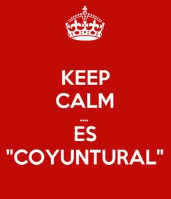 "Poster: KEEP CALM ....  ES ""COYUNTURAL"""