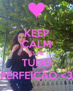 Poster: KEEP CALM ÉS ME TUDO PERFEIÇÃO <3