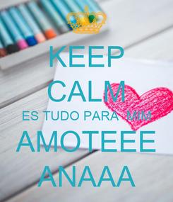 Poster: KEEP CALM ES TUDO PARA  MIM AMOTEEE ANAAA