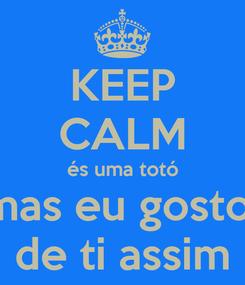 Poster: KEEP CALM és uma totó mas eu gosto  de ti assim