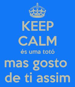 Poster: KEEP CALM és uma totó mas gosto  de ti assim