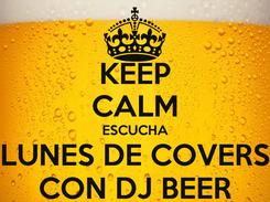Poster: KEEP CALM ESCUCHA LUNES DE COVERS CON DJ BEER