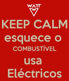 Poster: KEEP CALM esquece o  COMBUSTÍVEL usa  Eléctricos