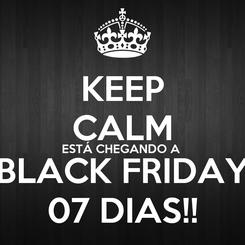 Poster: KEEP CALM ESTÁ CHEGANDO A  BLACK FRIDAY 07 DIAS!!