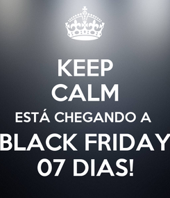 Poster: KEEP CALM ESTÁ CHEGANDO A  BLACK FRIDAY 07 DIAS!