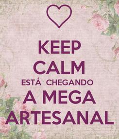 Poster: KEEP CALM ESTÁ  CHEGANDO  A MEGA ARTESANAL