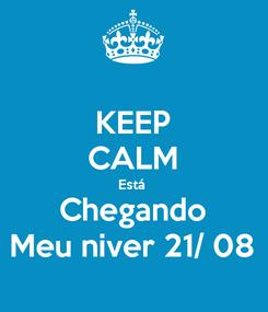 Poster: KEEP CALM Está  Chegando Meu niver 21/ 08