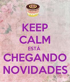 Poster: KEEP CALM ESTÁ  CHEGANDO NOVIDADES