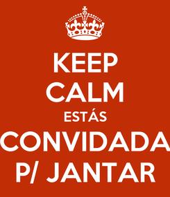 Poster: KEEP CALM ESTÁS CONVIDADA P/ JANTAR