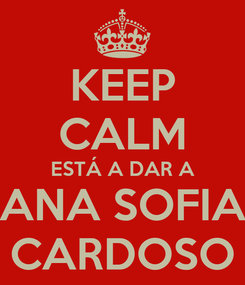 Poster: KEEP CALM ESTÁ A DAR A ANA SOFIA CARDOSO