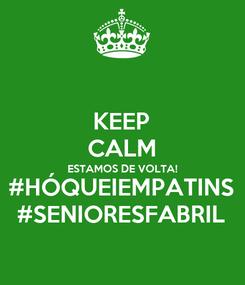 Poster: KEEP CALM ESTAMOS DE VOLTA! #HÓQUEIEMPATINS #SENIORESFABRIL