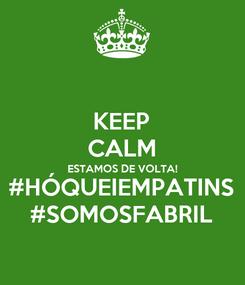 Poster: KEEP CALM ESTAMOS DE VOLTA! #HÓQUEIEMPATINS #SOMOSFABRIL