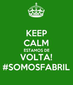 Poster: KEEP CALM ESTAMOS DE VOLTA! #SOMOSFABRIL