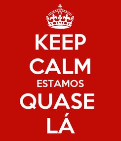 Poster: KEEP CALM ESTAMOS QUASE  LÁ