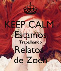 Poster: KEEP CALM  Estamos Trabalhando Relatos  de Zoeh
