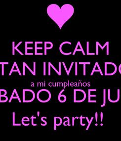 Poster: KEEP CALM ESTAN INVITADOS a mi cumpleaños  SABADO 6 DE JULIO Let's party!!