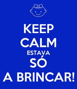 Poster: KEEP CALM ESTAVA SÓ A BRINCAR!