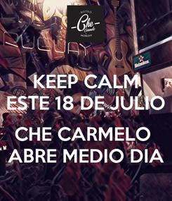 Poster: KEEP CALM ESTE 18 DE JULIO  CHE CARMELO  ABRE MEDIO DIA