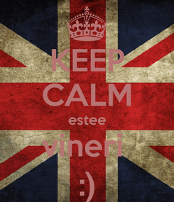 Poster: KEEP CALM estee vineri  :)