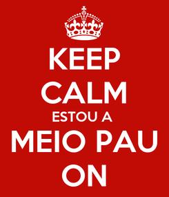 Poster: KEEP CALM ESTOU A  MEIO PAU ON