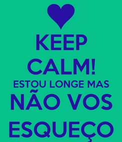 Poster: KEEP CALM! ESTOU LONGE MAS NÃO VOS ESQUEÇO