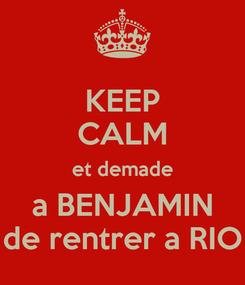 Poster: KEEP CALM et demade a BENJAMIN de rentrer a RIO