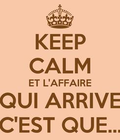 Poster: KEEP CALM ET L'AFFAIRE QUI ARRIVE C'EST QUE...