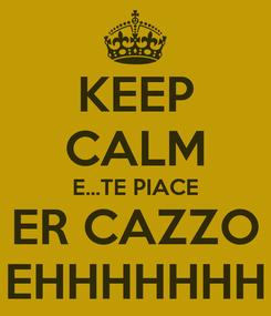 Poster: KEEP CALM E...TE PIACE ER CAZZO EHHHHHHH