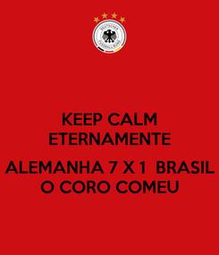 Poster: KEEP CALM ETERNAMENTE  ALEMANHA 7 X 1  BRASIL O CORO COMEU