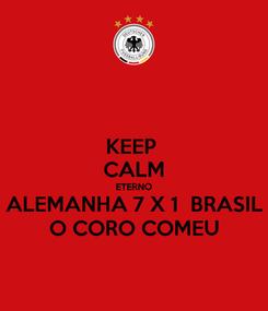 Poster: KEEP  CALM ETERNO ALEMANHA 7 X 1  BRASIL O CORO COMEU