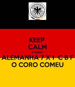 Poster: KEEP  CALM ETERNO ALEMANHA 7 X 1  C B F O CORO COMEU