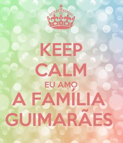 Poster: KEEP CALM EU AMO A FAMÍLIA  GUIMARÃES