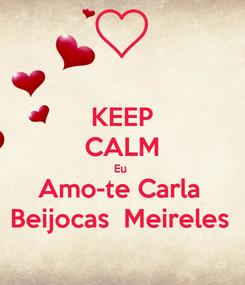 Poster: KEEP CALM Eu  Amo-te Carla  Beijocas  Meireles
