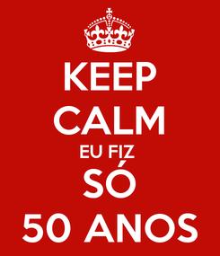 Poster: KEEP CALM EU FIZ  SÓ 50 ANOS