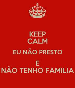 Poster: KEEP CALM EU NÃO PRESTO E NÃO TENHO FAMILIA