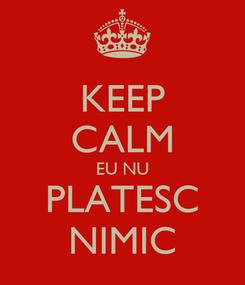 Poster: KEEP CALM EU NU PLATESC NIMIC