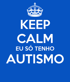 Poster: KEEP CALM EU SÓ TENHO AUTISMO