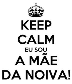 Poster: KEEP CALM EU SOU A MÃE DA NOIVA!