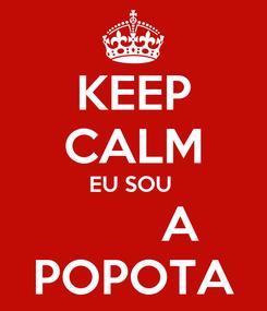 Poster: KEEP CALM EU SOU         A POPOTA