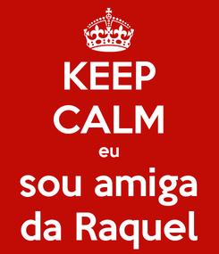 Poster: KEEP CALM eu sou amiga da Raquel
