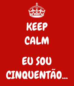 Poster: KEEP CALM  EU SOU CINQUENTÃO...