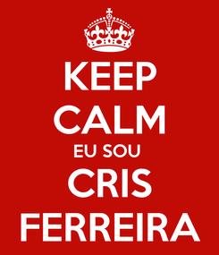 Poster: KEEP CALM EU SOU  CRIS FERREIRA
