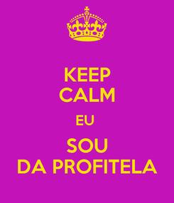 Poster: KEEP CALM EU  SOU DA PROFITELA