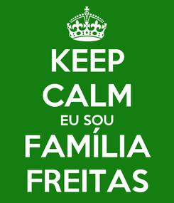 Poster: KEEP CALM EU SOU FAMÍLIA FREITAS