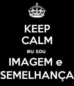 Poster: KEEP CALM eu sou  IMAGEM e  SEMELHANÇA