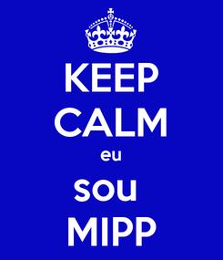 Poster: KEEP CALM eu sou  MIPP