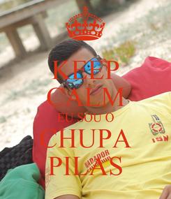 Poster: KEEP CALM EU SOU O CHUPA PILAS