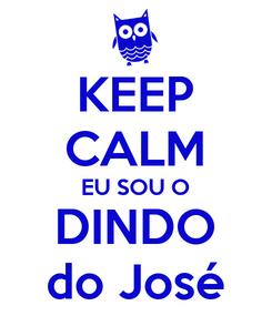 Poster: KEEP CALM EU SOU O DINDO do José