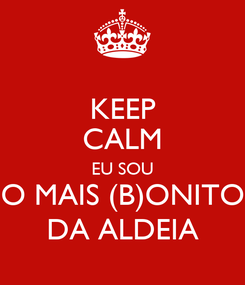 Poster: KEEP CALM EU SOU O MAIS (B)ONITO DA ALDEIA