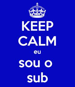 Poster: KEEP CALM eu sou o  sub